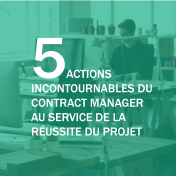 5 ACTIONS INCONTOURNABLES DU CONTRACT MANAGER AU SERVICE DE LA REUSSITE DU PROJET